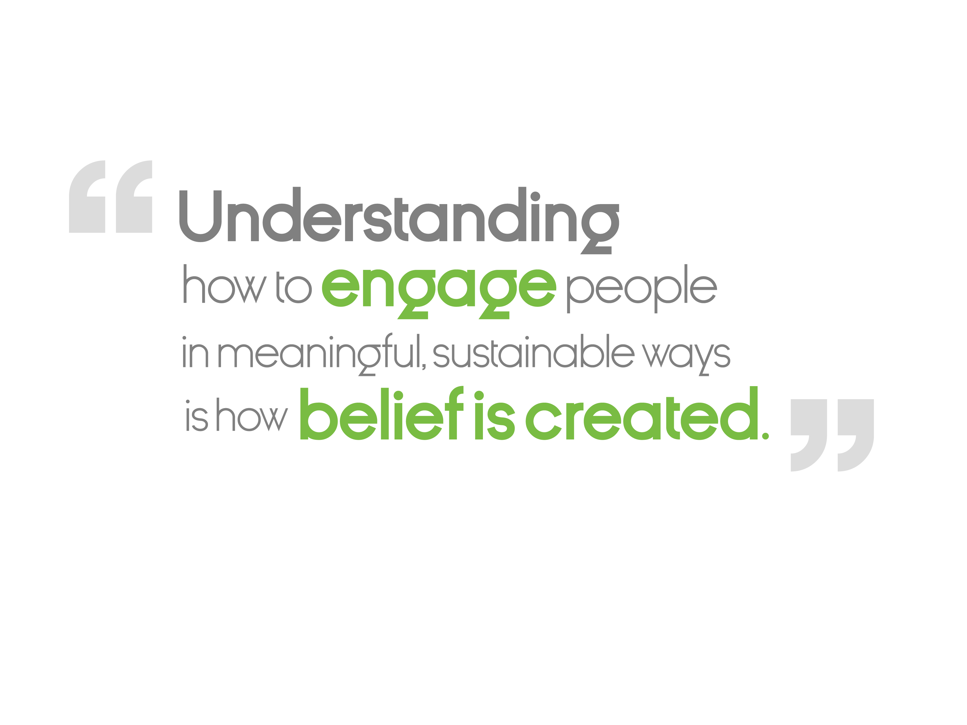 Understanding how to engage people in meaningful, sustainable ways is how belief is created